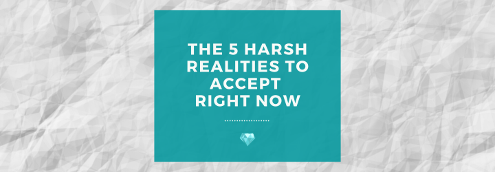 The 5 Harsh Realities to Accept RightNow